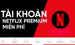 Chia sẻ tài khoản Netflix Premium Free 2021 Tháng 9 (Miễn Phí)